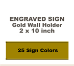 2x10 Wall Sign includes a Gold Metal Holder. Our pull down menu will provide many Sign/Letter color combinations. Price includes up to three lines of text.