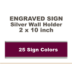 2x10 Wall Sign includes a Silver Metal Holder. Our pull down menu will provide many Sign/Letter color combinations. Price includes up to three lines of text.
