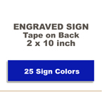 2x10 Engraved Sign includes self adhesive tape on back. Our pull down menu will provide many Sign/Letter color combinations. Price includes up to three lines of text.